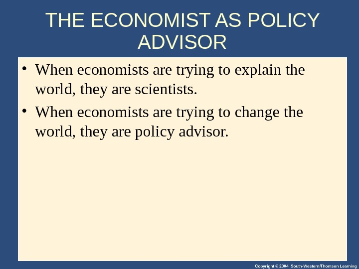 Copyright © 2004 South-Western/Thomson Learning. THE ECONOMIST AS POLICY ADVISOR • When economists are trying to