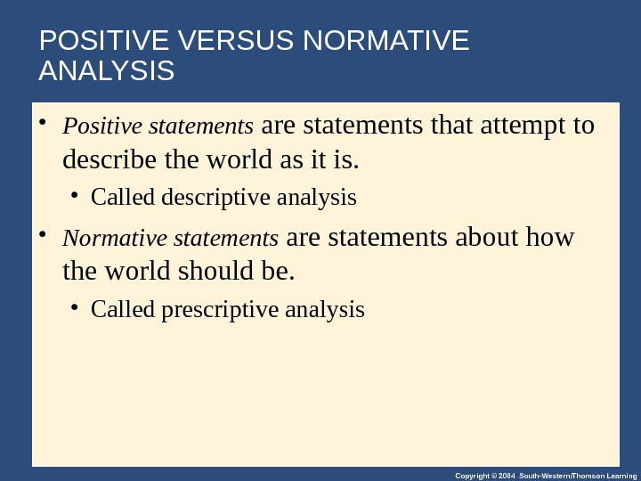Copyright © 2004 South-Western/Thomson Learning. POSITIVE VERSUS NORMATIVE ANALYSIS • Positive statements are statements that attempt