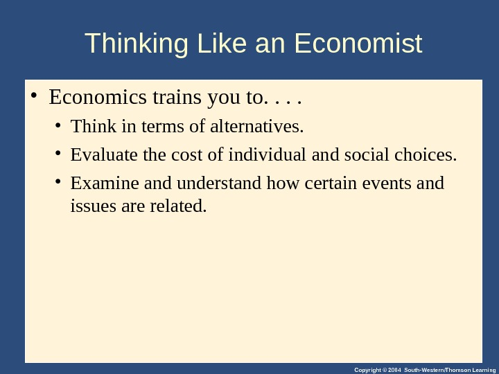 Copyright © 2004 South-Western/Thomson Learning. Thinking Like an Economist • Economics trains you to. .