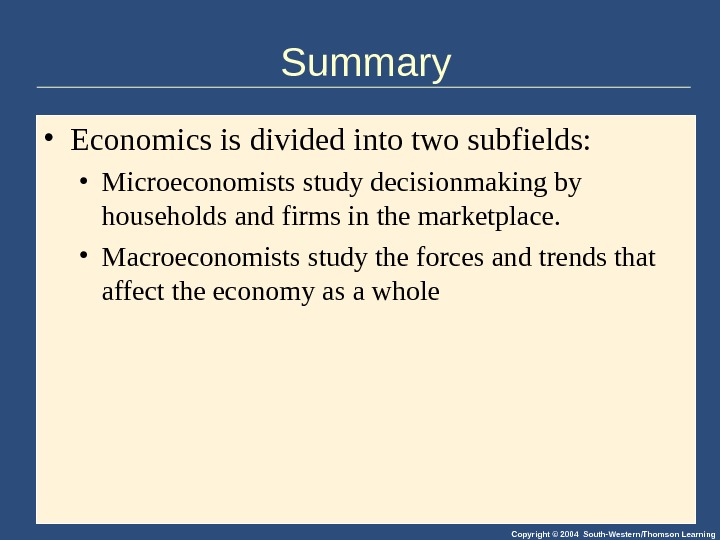 Copyright © 2004 South-Western/Thomson Learning. Summary • Economics is divided into two subfields:  • Microeconomists