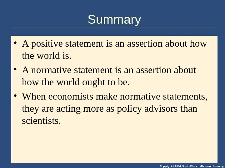 Copyright © 2004 South-Western/Thomson Learning. Summary • A positive statement is an assertion about how the