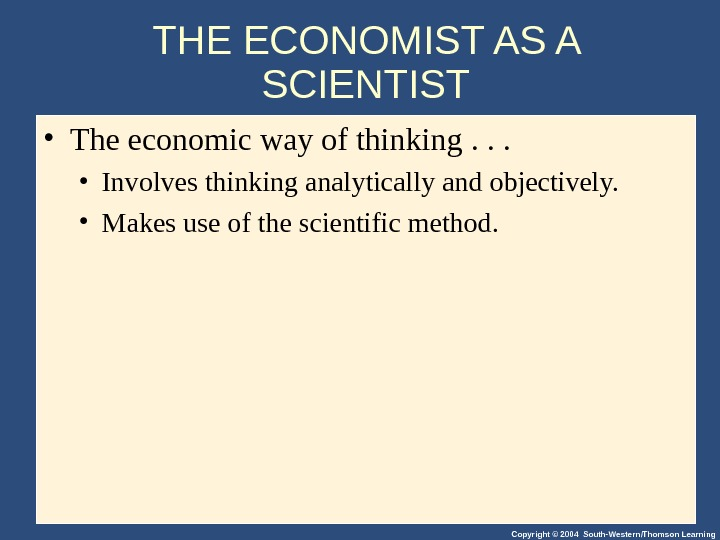 Copyright © 2004 South-Western/Thomson Learning. THE ECONOMIST AS A SCIENTIST • The economic way of thinking.
