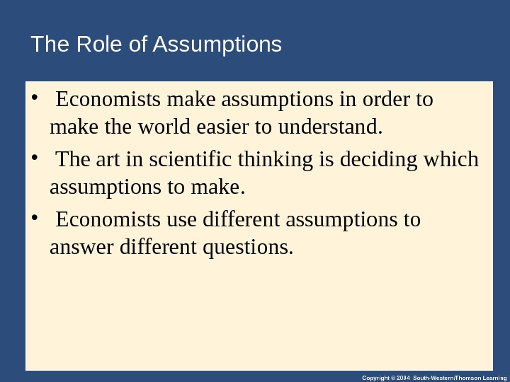 Copyright © 2004 South-Western/Thomson Learning. The Role of Assumptions •  Economists make assumptions in order