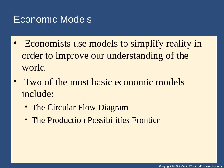 Copyright © 2004 South-Western/Thomson Learning. Economic Models •  Economists use models to simplify reality in