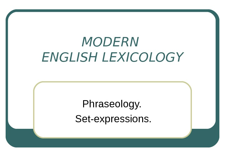 MODERN ENGLISH LEXICOLOGY Phraseology.  Set-expressions.