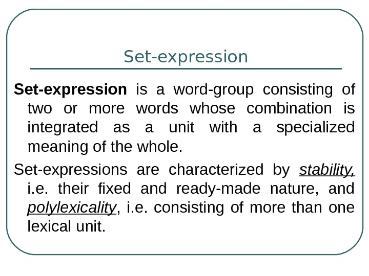 Set-expression  is a word-group consisting of two or more words whose combination is