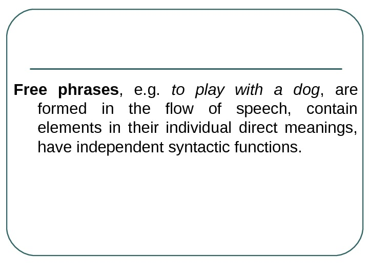 Free phrases ,  e. g.  to play with a dog ,