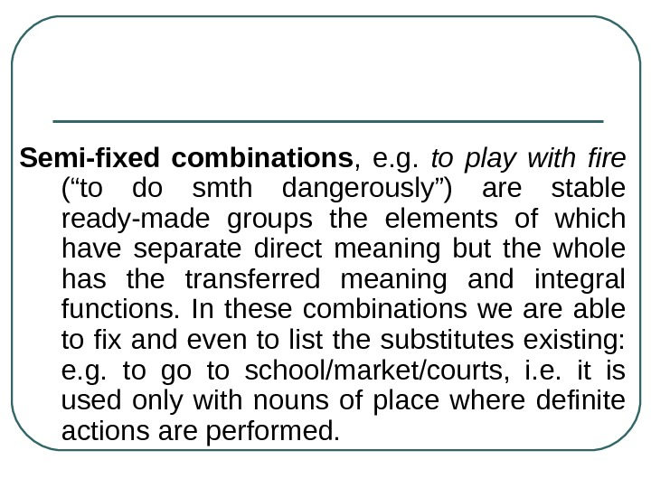 "Semi-fixed combinations ,  e. g.  to play with fire  (""to do"
