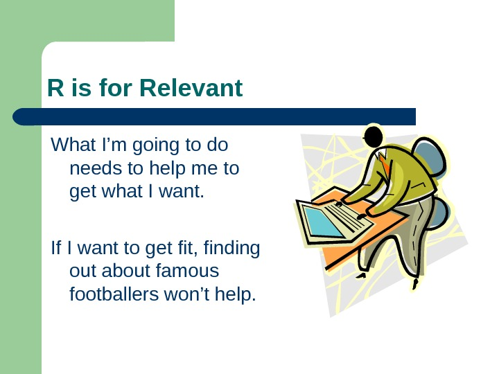 R is for Relevant What I'm going to do needs to help me to