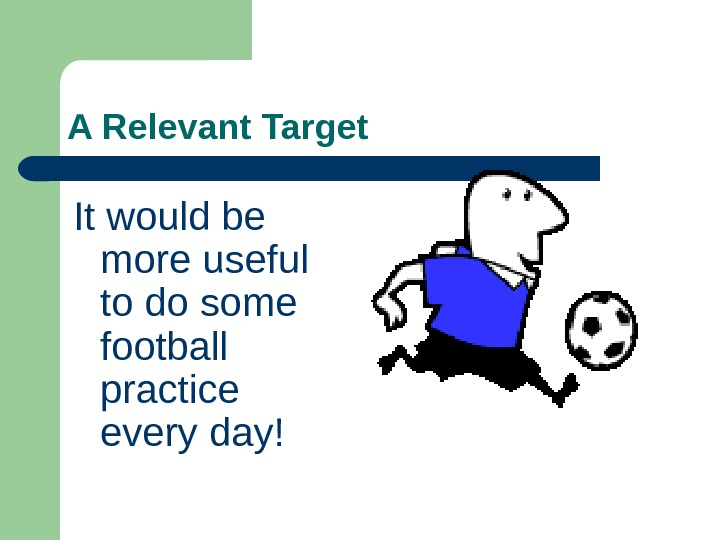 A Relevant Target It would be more useful to do some football practice every