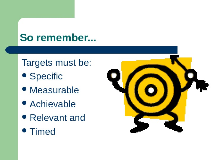 So remember. . . Targets must be:  Specific Measurable Achievable Relevant and Timed