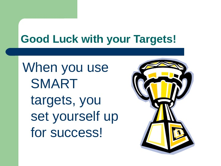 Good Luck with your Targets! When you use SMART targets, you set yourself up