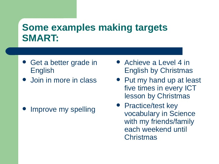Some examples making targets SMART:  Get a better grade in English Join in
