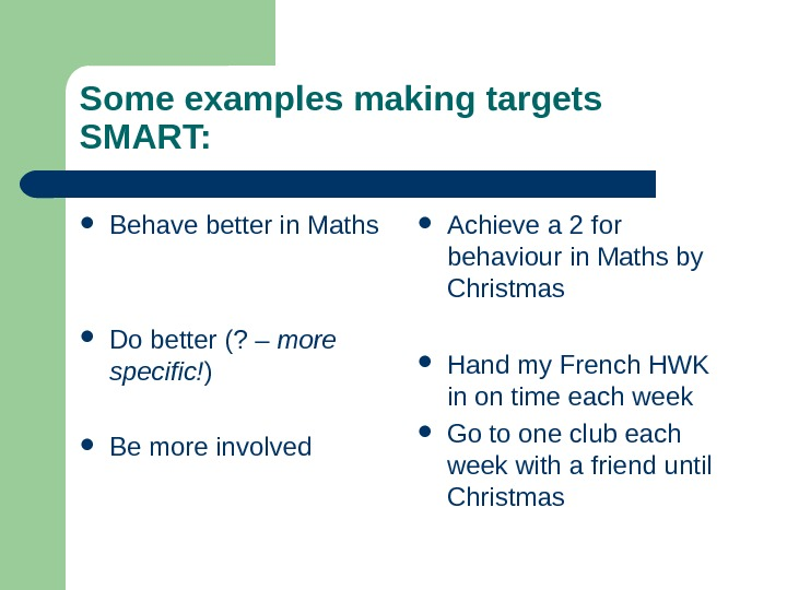 Some examples making targets SMART:  Behave better in Maths Do better (? –