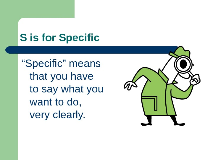 "S is for Specific "" Specific"" means that you have to say what you"