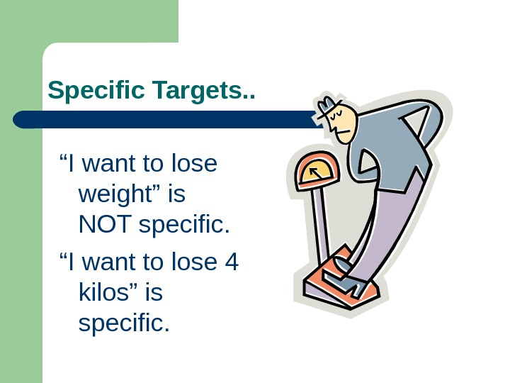 "Specific Targets. . "" I want to lose weight"" is NOT specific. "" I"
