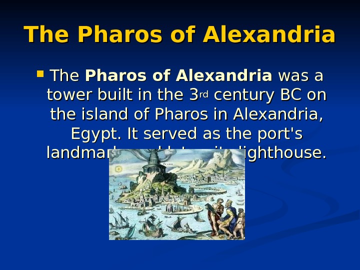 The Pharos of Alexandria was a tower built in the 33 rdrd century BC on on