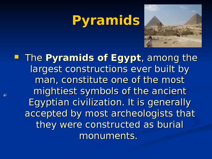 Pyramids The PP yramids of Egypt , among the largest constructions ever built by man, constitute