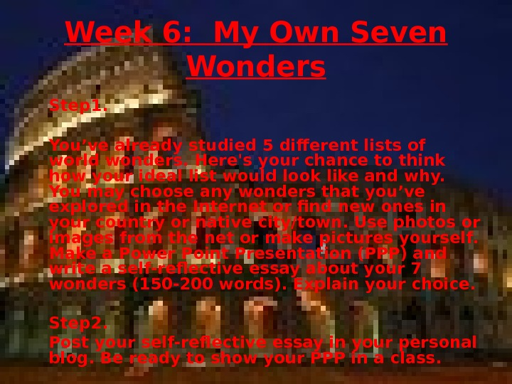 Week 6:  My Own Seven Wonders Step 1. You've already studied 5 different