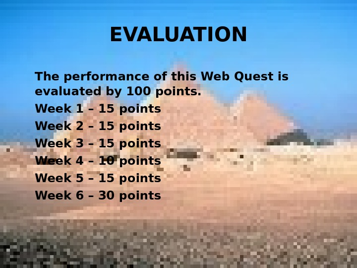 EVALUATION The performance of this Web Quest is evaluated by 100 points. Week 1