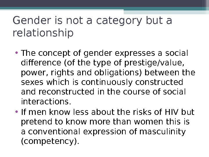 Gender is not a category but a relationship • The concept of gender expresses a social