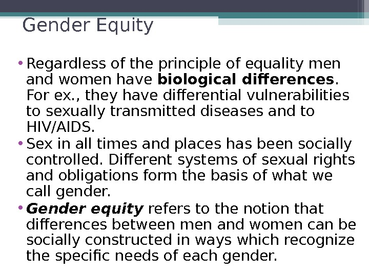 Gender Equity • Regardless of the principle of equality men and women have biological differences.