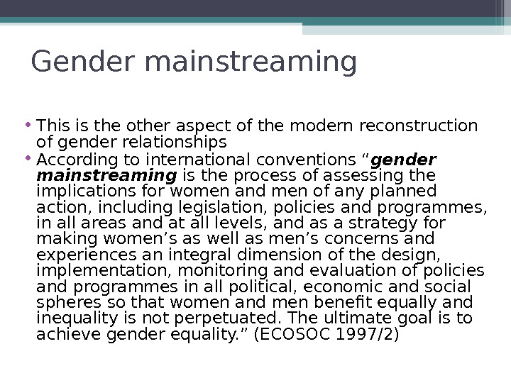 Gender mainstreaming • This is the other aspect of the modern reconstruction of gender relationships •