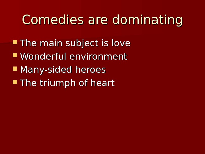 Comedies are dominating The main subject is love Wonderful environment Many-sided heroes The triumph