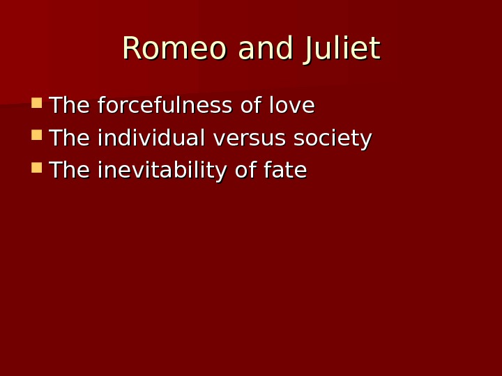 Romeo and Juliet The forcefulness of love  The individual versus society The inevitability