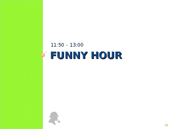 FUNNY HOUR 11: 50 – 1 3 : 00 33