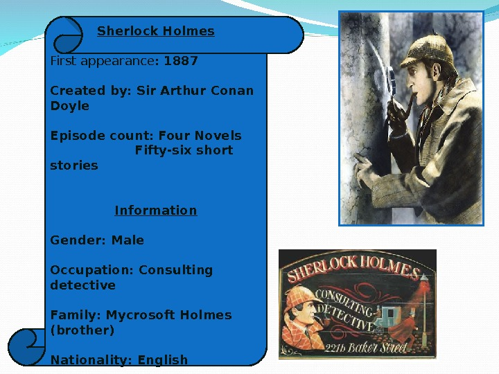 Sherlock Holmes First appearance : 1887 Created by: Sir Arthur Conan Doyle Episode count: Four Novels