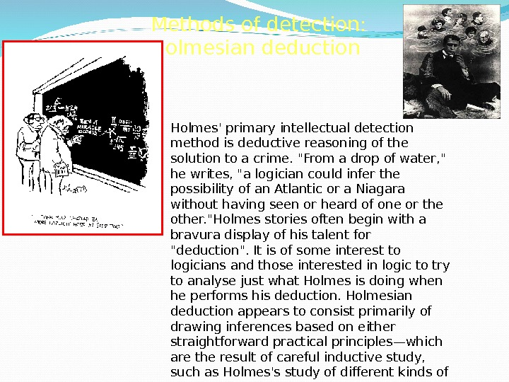 Methods of detection: Holmesian deduction Holmes' primary intellectual detection method is deductive reasoning of the solution