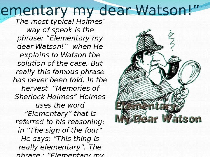 """ Elementary my dear Watson!"" The most typical Holmes' way of speak is the phrase:"