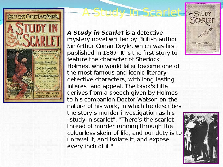 A Study in Scarlet is a detective mystery novel written by British author Sir Arthur Conan