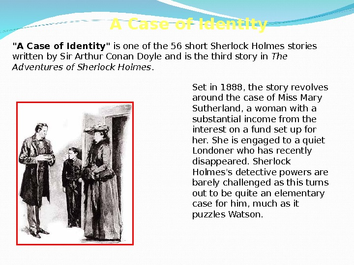 A Case of Identity is one of the 56 short Sherlock Holmes stories written by Sir