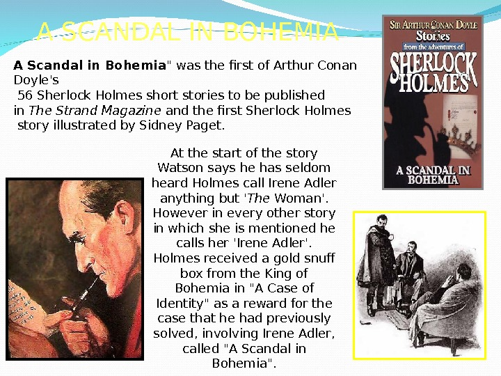 A SCANDAL IN BOHEMIA A Scandal in Bohemia  was the first of Arthur Conan Doyle's