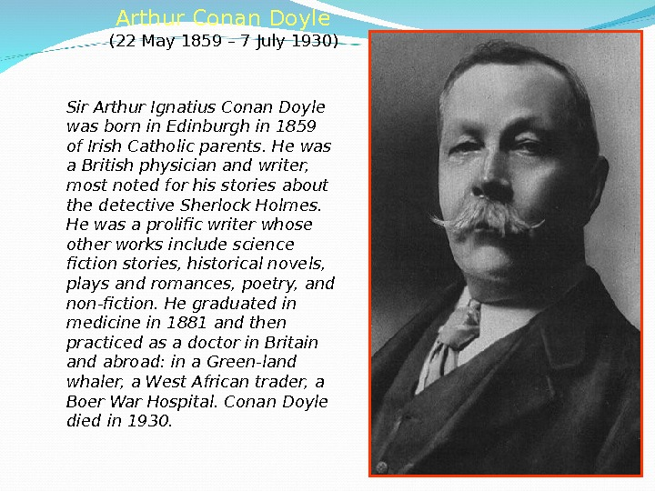 Arthur Conan Doyle  (22 May 1859 – 7 July 1930) Sir Arthur Ignatius Conan Doyle