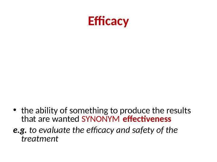 Efficacy • the ability of something to produce the results that are wanted SYNONYM effectiveness e.