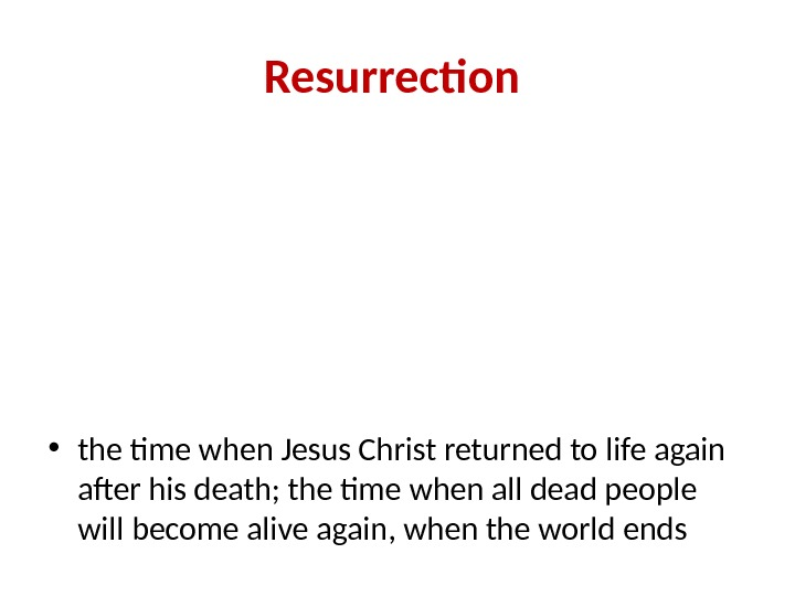Resurrection  • the time when Jesus Christ returned to life again after his death; the