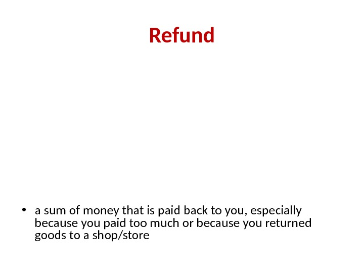Refund • a sum of money that is paid back to you, especially because you paid