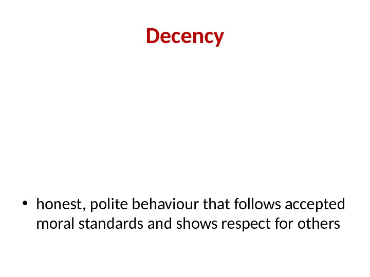 Decency • honest, polite behaviour that follows accepted moral standards and shows respect for others