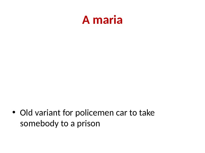 A maria • Old variant for policemen car to take somebody to a prison