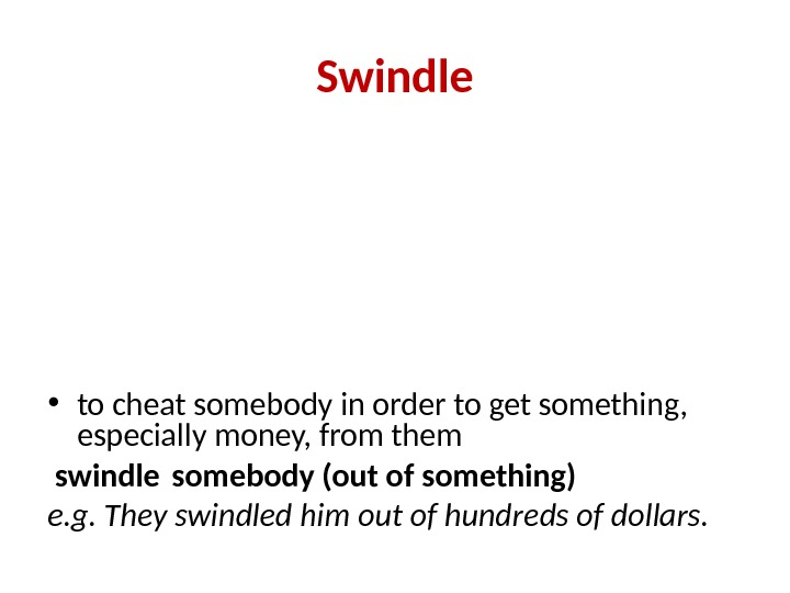 Swindle • to cheat somebody in order to get something,  especially money, from them
