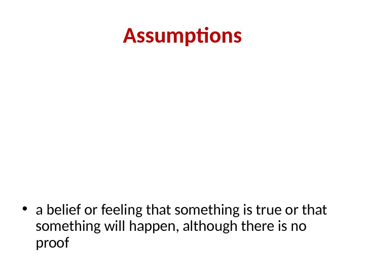Assumptions • a belief or feeling that something is true or that something will happen, although