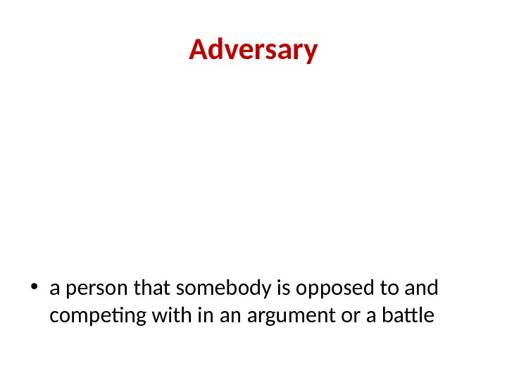 Adversary • a person that somebody is opposed to and competing with in an argument or
