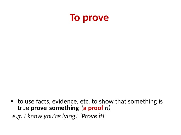 To prove  • to use facts, evidence, etc. to show that something is true prove