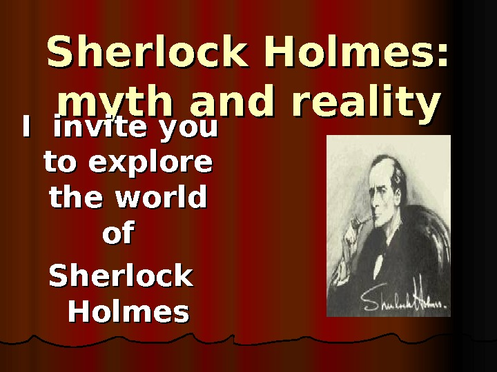 Sherlock Holmes:  myth and reality I invite you to explore the world of of