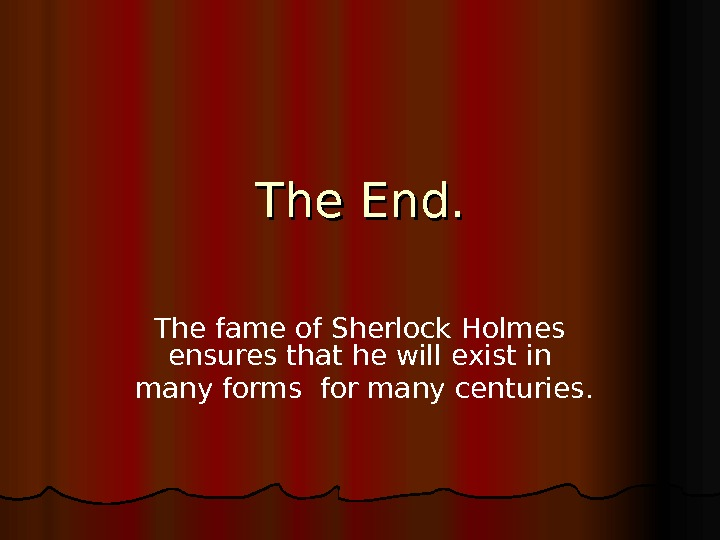 The End. The fame of Sherlock Holmes ensures that he will exist in  many forms