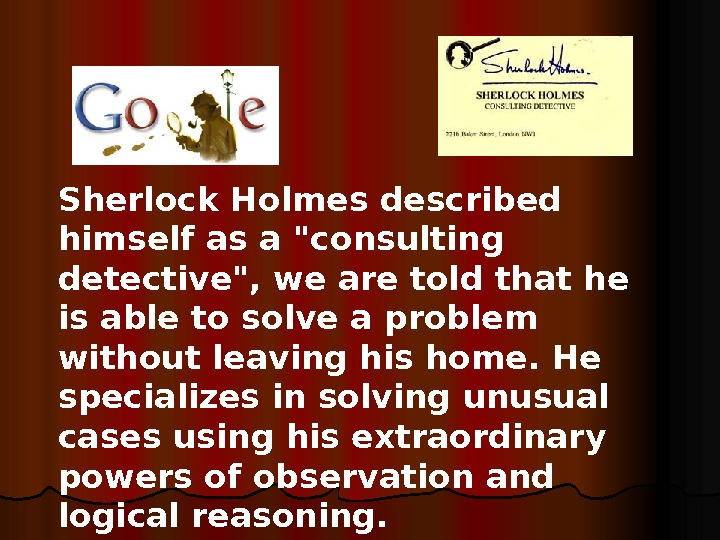 Sherlock Holmes described himself as a consulting detective, we are told that he is able to