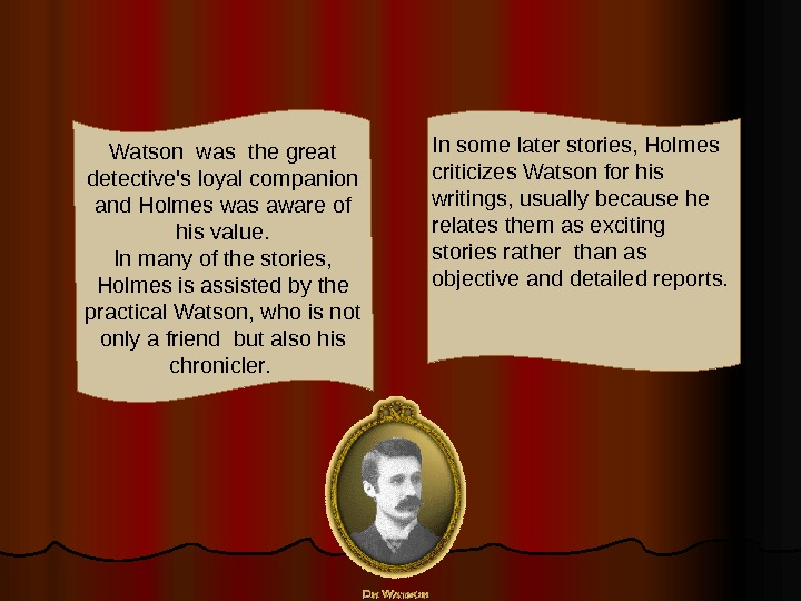 In some later stories, Holmes criticizes Watson for his writings, usually because he relates them as